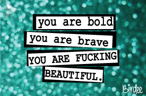 You are bold, you are brave, you are fucking beautiful